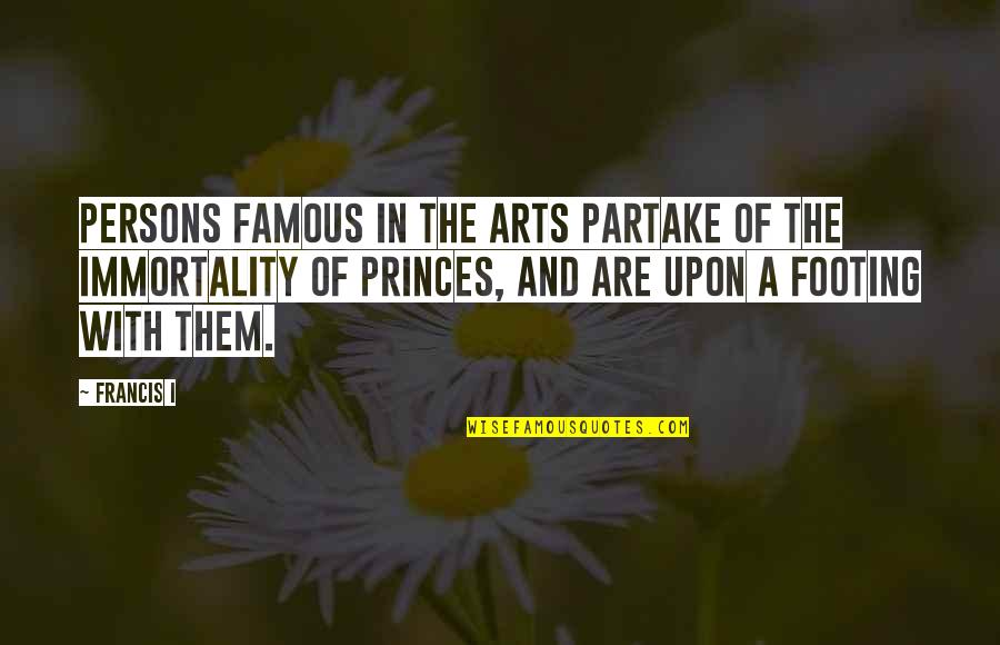 Partake Quotes By Francis I: Persons famous in the arts partake of the