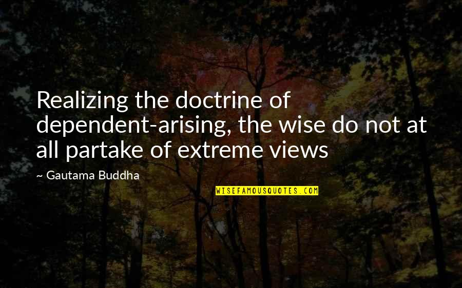 Partake Quotes By Gautama Buddha: Realizing the doctrine of dependent-arising, the wise do