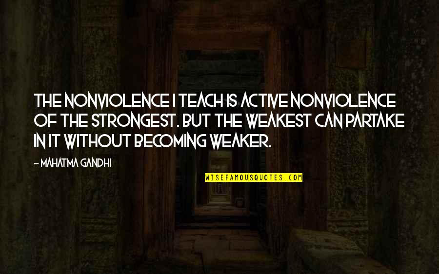 Partake Quotes By Mahatma Gandhi: The nonviolence I teach is active nonviolence of