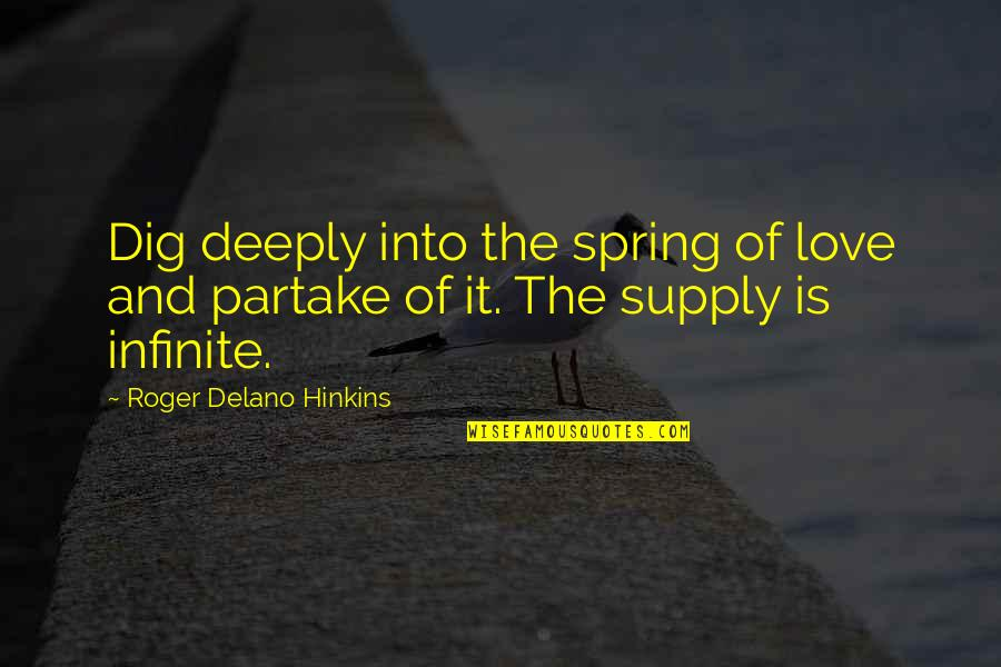 Partake Quotes By Roger Delano Hinkins: Dig deeply into the spring of love and
