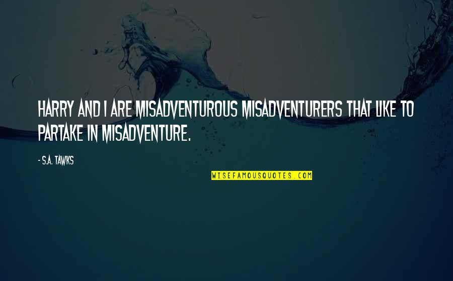 Partake Quotes By S.A. Tawks: Harry and I are misadventurous misadventurers that like