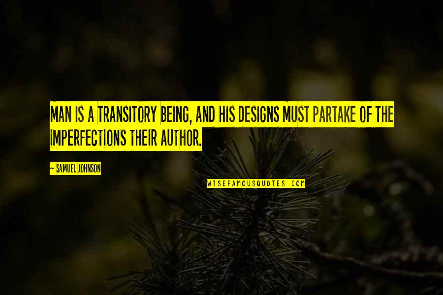 Partake Quotes By Samuel Johnson: Man is a transitory being, and his designs