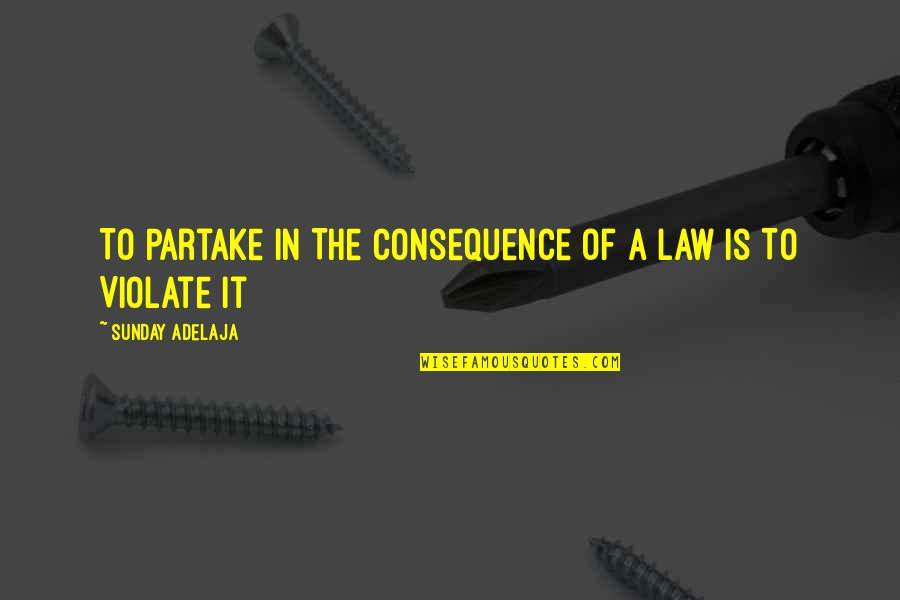 Partake Quotes By Sunday Adelaja: To Partake In The Consequence of A Law