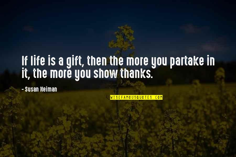 Partake Quotes By Susan Neiman: If life is a gift, then the more