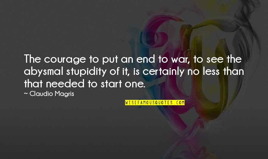 Partakes Quotes By Claudio Magris: The courage to put an end to war,