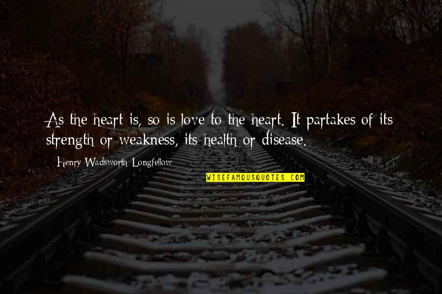 Partakes Quotes By Henry Wadsworth Longfellow: As the heart is, so is love to