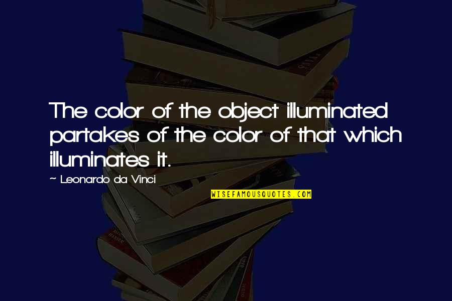 Partakes Quotes By Leonardo Da Vinci: The color of the object illuminated partakes of