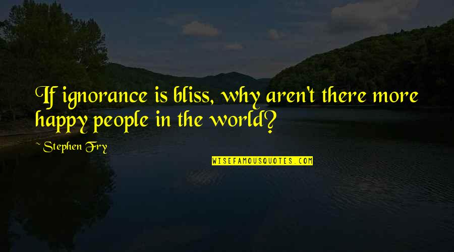 Partakes Quotes By Stephen Fry: If ignorance is bliss, why aren't there more