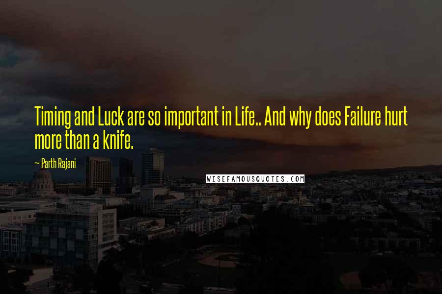 Parth Rajani quotes: Timing and Luck are so important in Life.. And why does Failure hurt more than a knife.