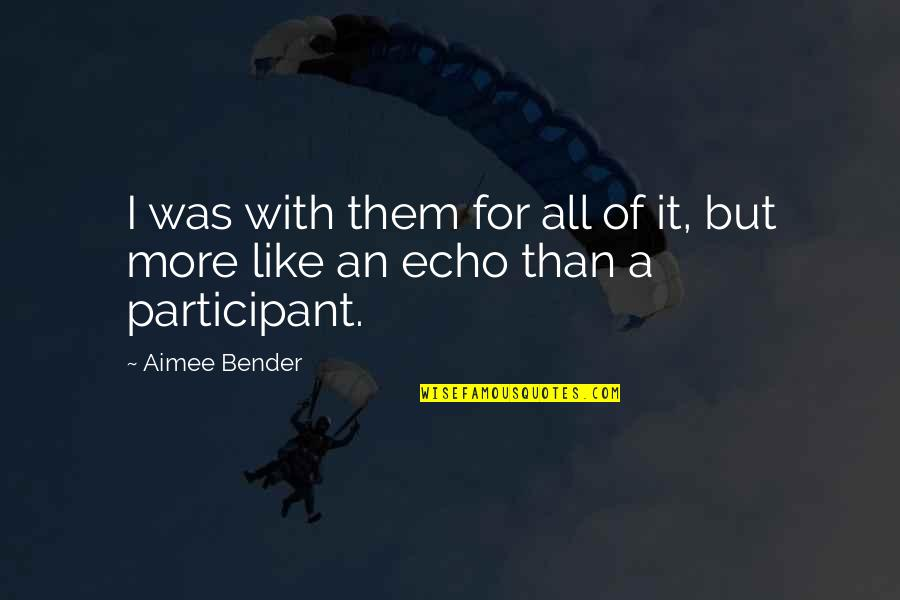 Participant Quotes By Aimee Bender: I was with them for all of it,