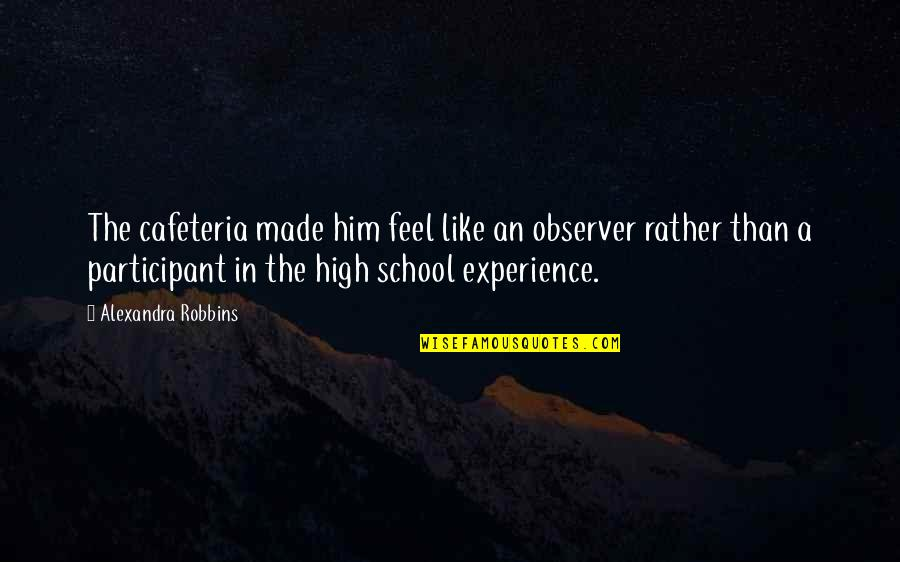 Participant Quotes By Alexandra Robbins: The cafeteria made him feel like an observer