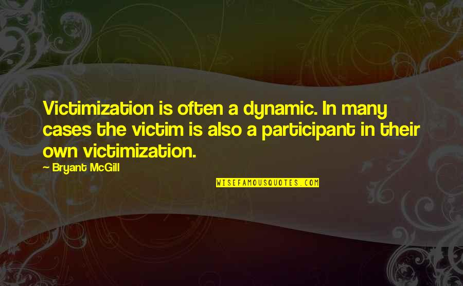 Participant Quotes By Bryant McGill: Victimization is often a dynamic. In many cases
