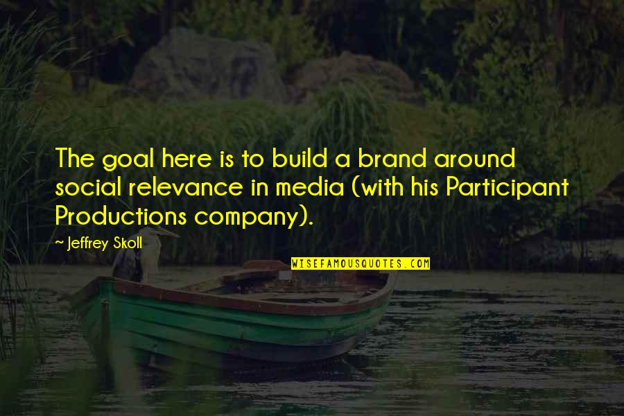 Participant Quotes By Jeffrey Skoll: The goal here is to build a brand