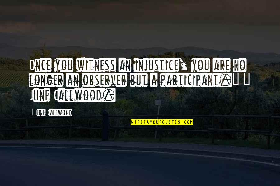 Participant Quotes By June Callwood: Once you witness an injustice, you are no