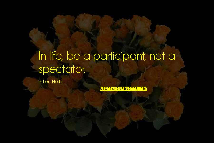Participant Quotes By Lou Holtz: In life, be a participant, not a spectator.