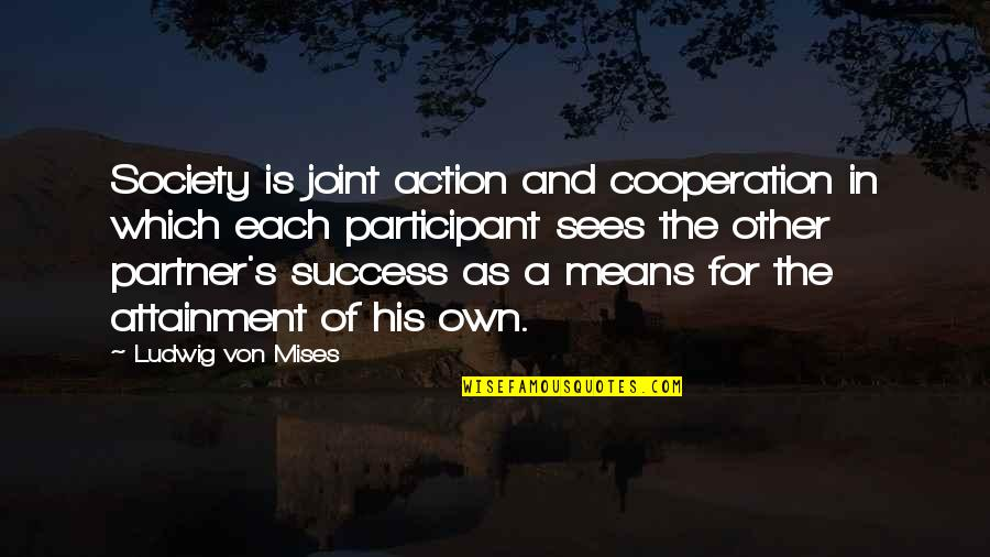 Participant Quotes By Ludwig Von Mises: Society is joint action and cooperation in which