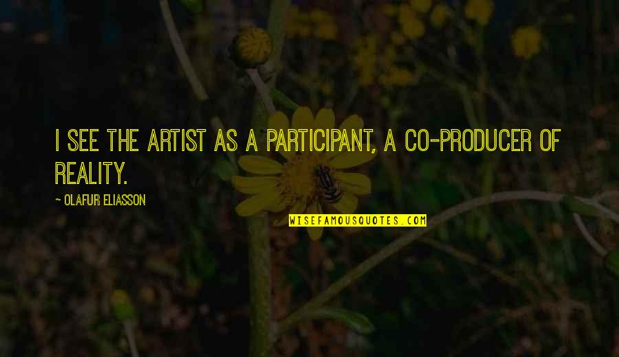 Participant Quotes By Olafur Eliasson: I see the artist as a participant, a