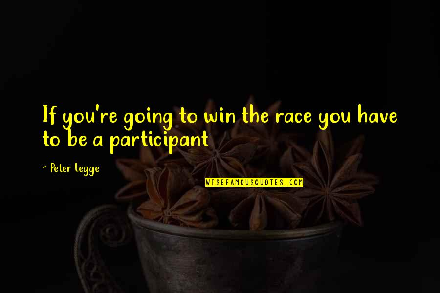 Participant Quotes By Peter Legge: If you're going to win the race you