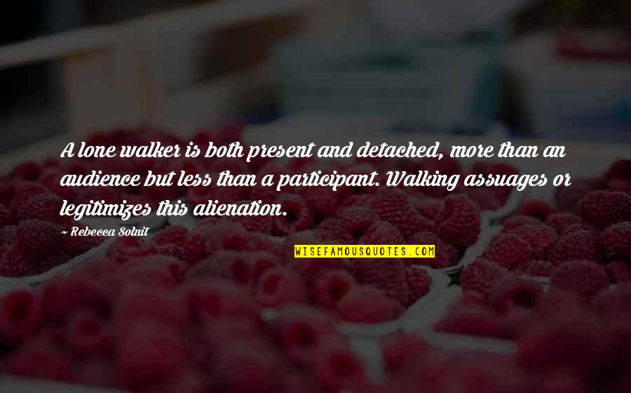 Participant Quotes By Rebecca Solnit: A lone walker is both present and detached,