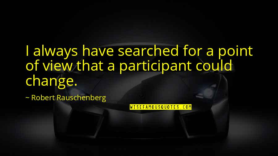 Participant Quotes By Robert Rauschenberg: I always have searched for a point of