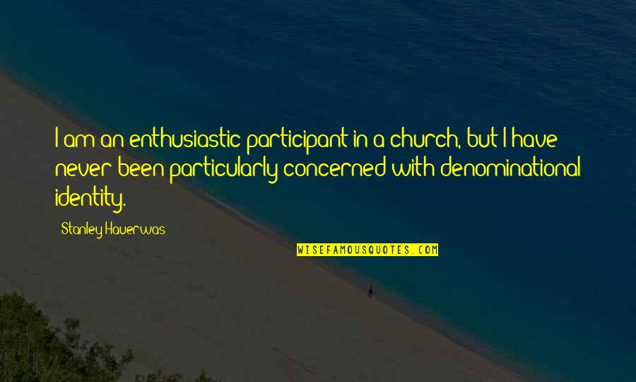Participant Quotes By Stanley Hauerwas: I am an enthusiastic participant in a church,