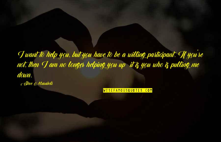 Participant Quotes By Steve Maraboli: I want to help you, but you have