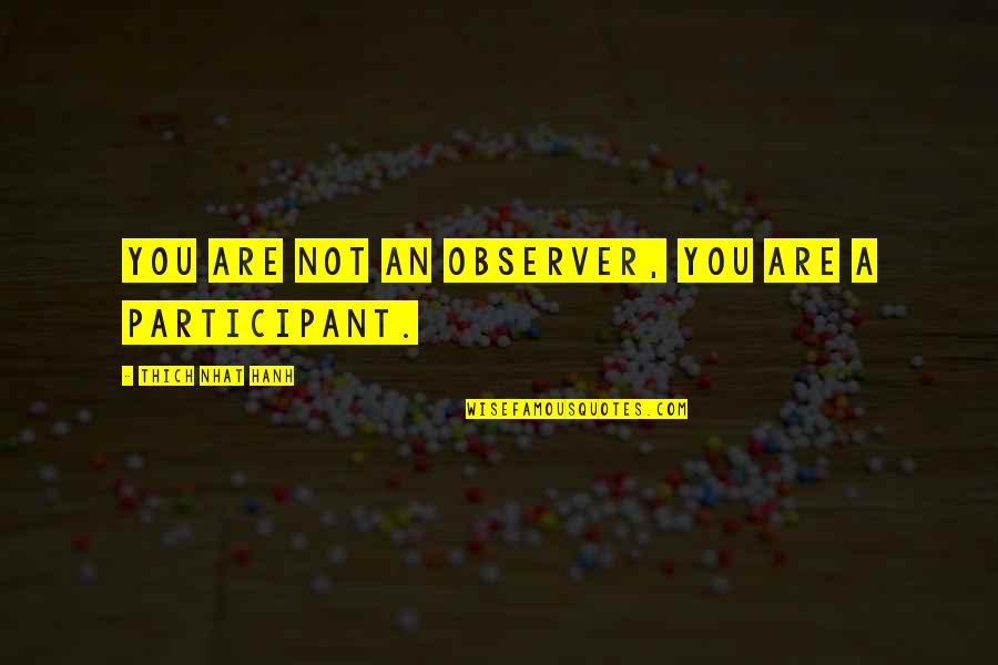 Participant Quotes By Thich Nhat Hanh: You are not an observer, you are a