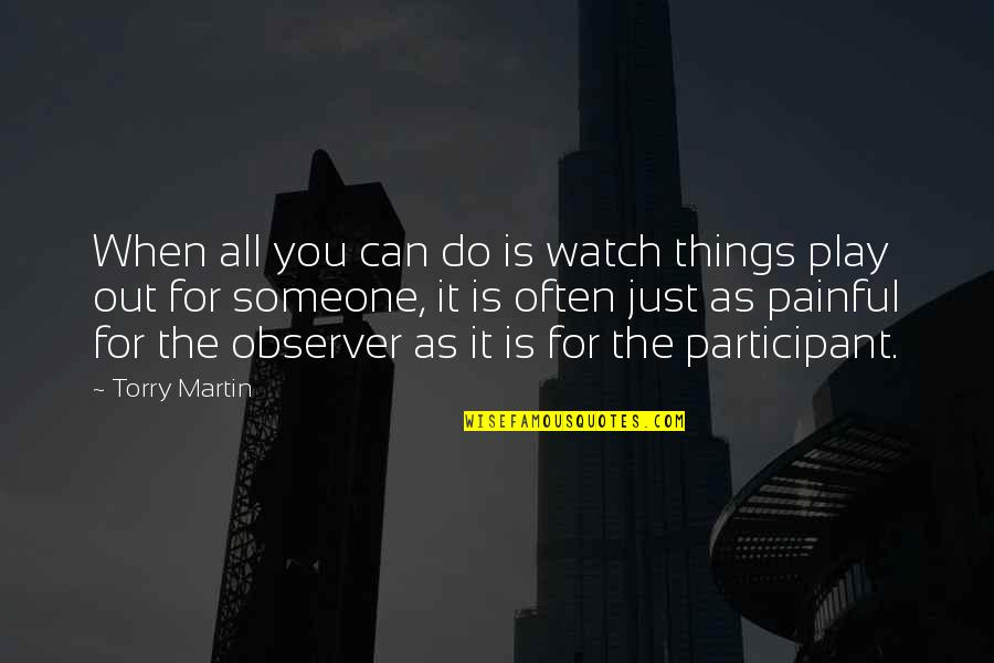 Participant Quotes By Torry Martin: When all you can do is watch things
