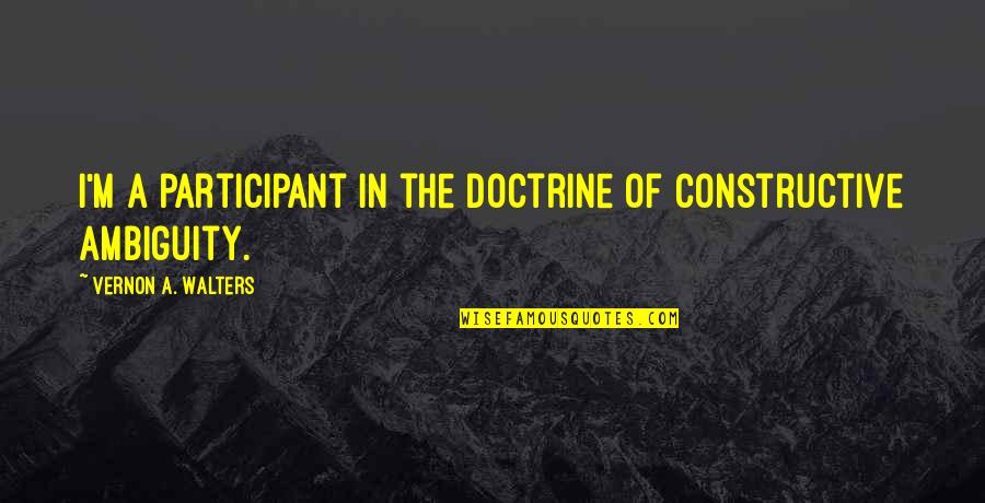 Participant Quotes By Vernon A. Walters: I'm a participant in the doctrine of constructive