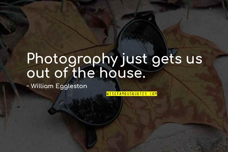 Participation In Government Quotes By William Eggleston: Photography just gets us out of the house.