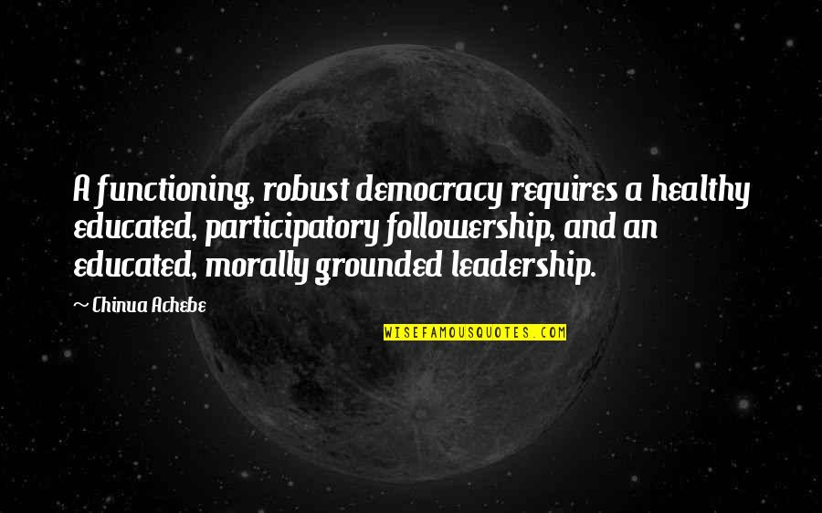 Participatory Quotes By Chinua Achebe: A functioning, robust democracy requires a healthy educated,