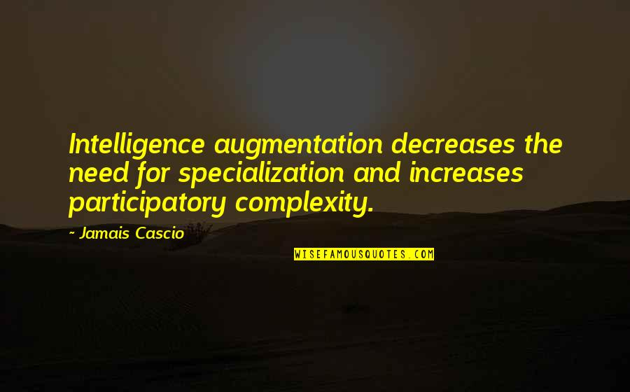 Participatory Quotes By Jamais Cascio: Intelligence augmentation decreases the need for specialization and