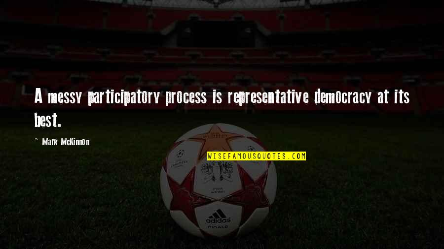 Participatory Quotes By Mark McKinnon: A messy participatory process is representative democracy at