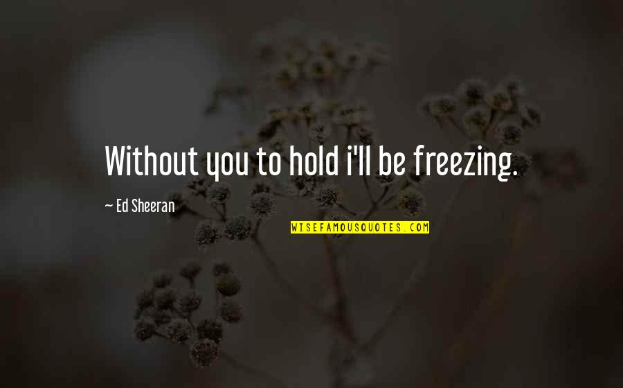 Participle Quotes By Ed Sheeran: Without you to hold i'll be freezing.