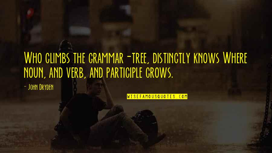 Participle Quotes By John Dryden: Who climbs the grammar-tree, distinctly knows Where noun,