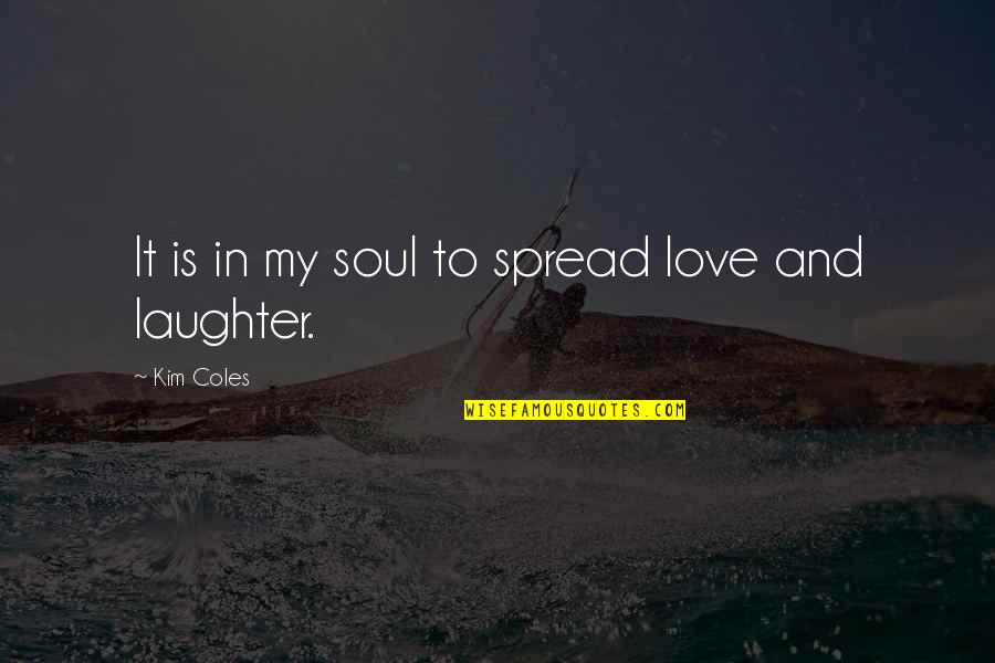 Participle Quotes By Kim Coles: It is in my soul to spread love