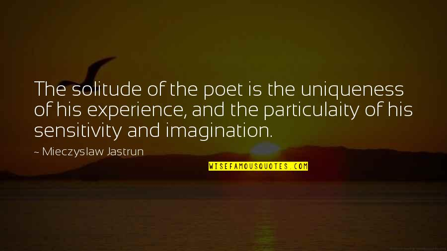 Particulaity Quotes By Mieczyslaw Jastrun: The solitude of the poet is the uniqueness