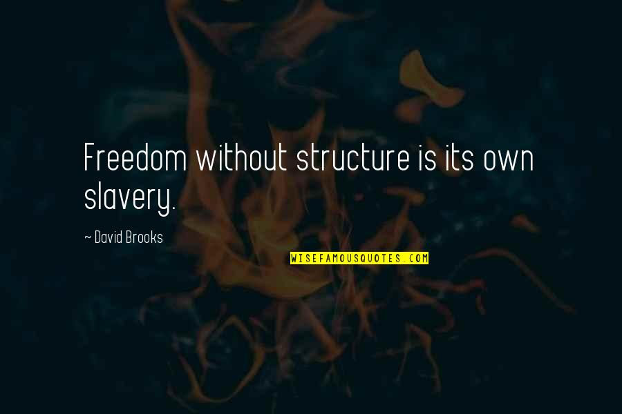 Particularizing Quotes By David Brooks: Freedom without structure is its own slavery.