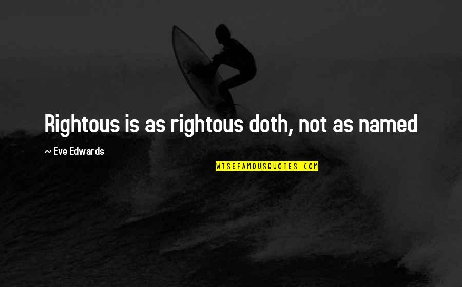 Particularizing Quotes By Eve Edwards: Rightous is as rightous doth, not as named