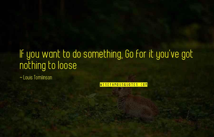 Particularizing Quotes By Louis Tomlinson: If you want to do something, Go for