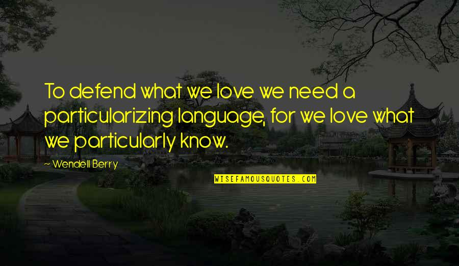 Particularizing Quotes By Wendell Berry: To defend what we love we need a