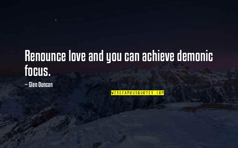 Parties And Having Fun Quotes By Glen Duncan: Renounce love and you can achieve demonic focus.