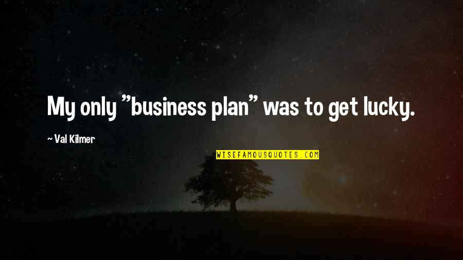 """Parties And Having Fun Quotes By Val Kilmer: My only """"business plan"""" was to get lucky."""
