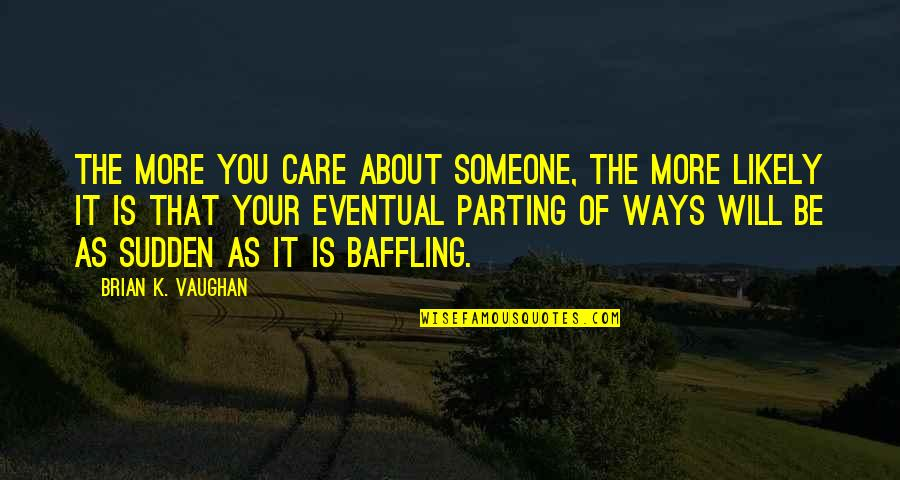 Parting Ways Quotes By Brian K. Vaughan: The more you care about someone, the more