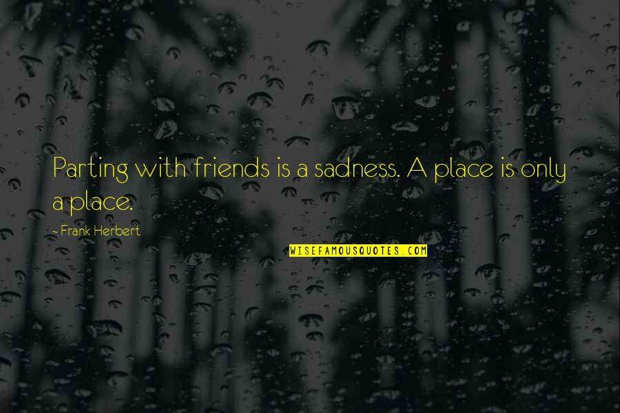 Parting With Friends Quotes By Frank Herbert: Parting with friends is a sadness. A place