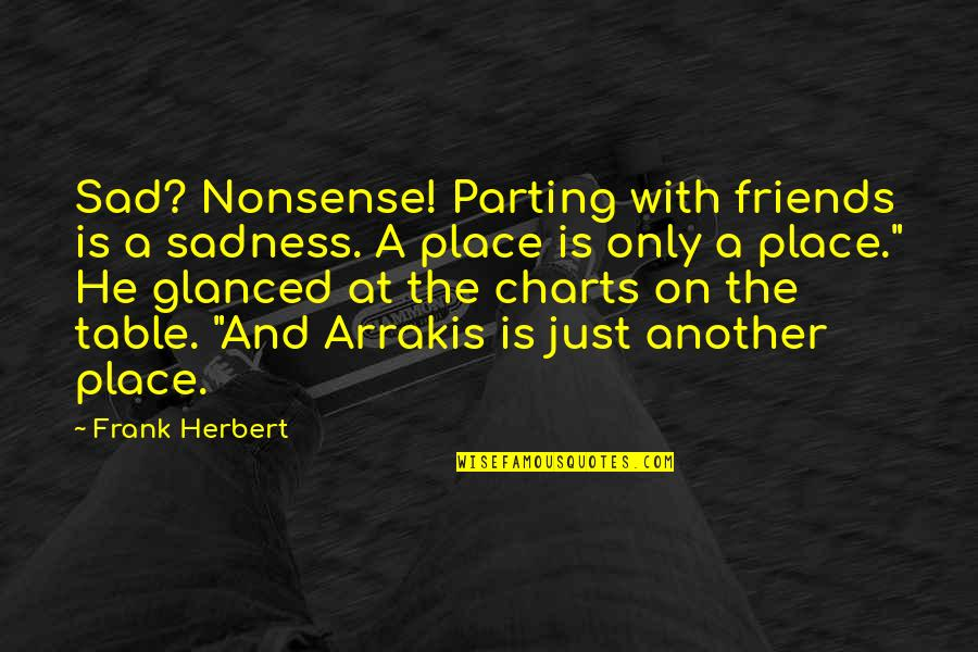 Parting With Friends Quotes By Frank Herbert: Sad? Nonsense! Parting with friends is a sadness.