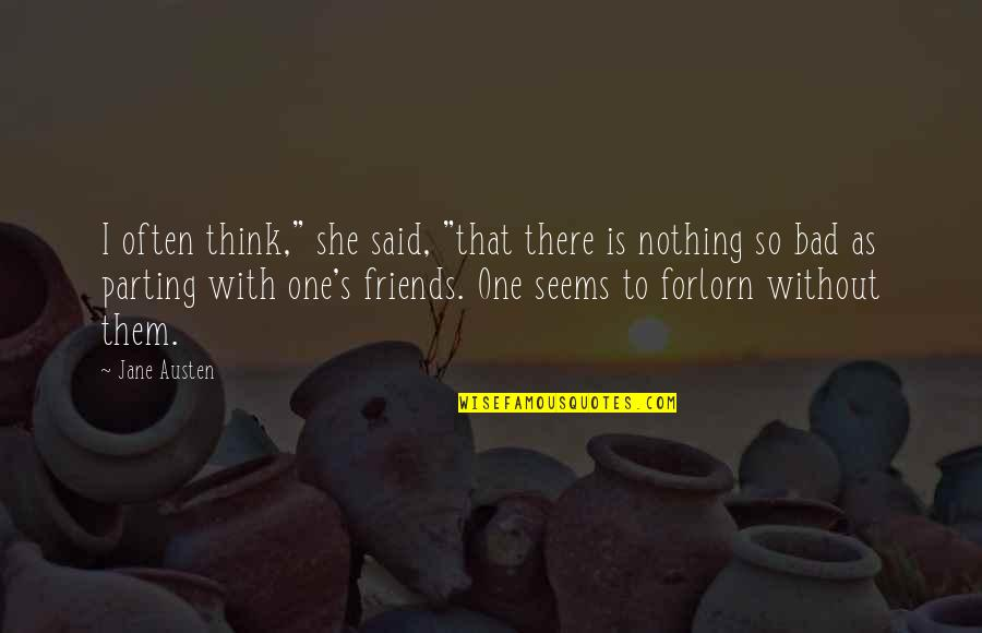 "Parting With Friends Quotes By Jane Austen: I often think,"" she said, ""that there is"