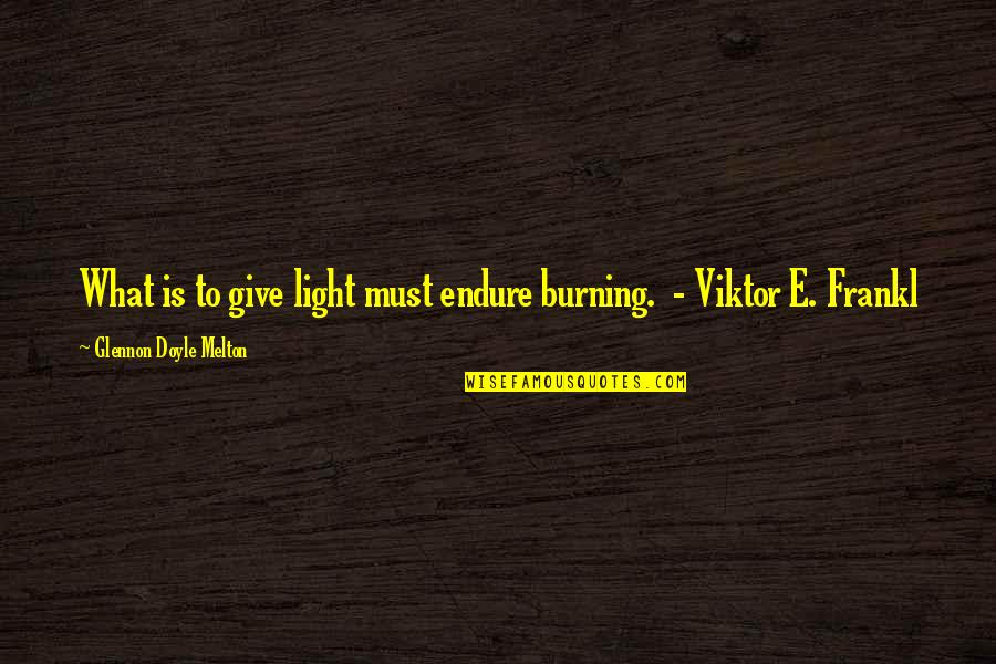 Partitioning Quotes By Glennon Doyle Melton: What is to give light must endure burning.