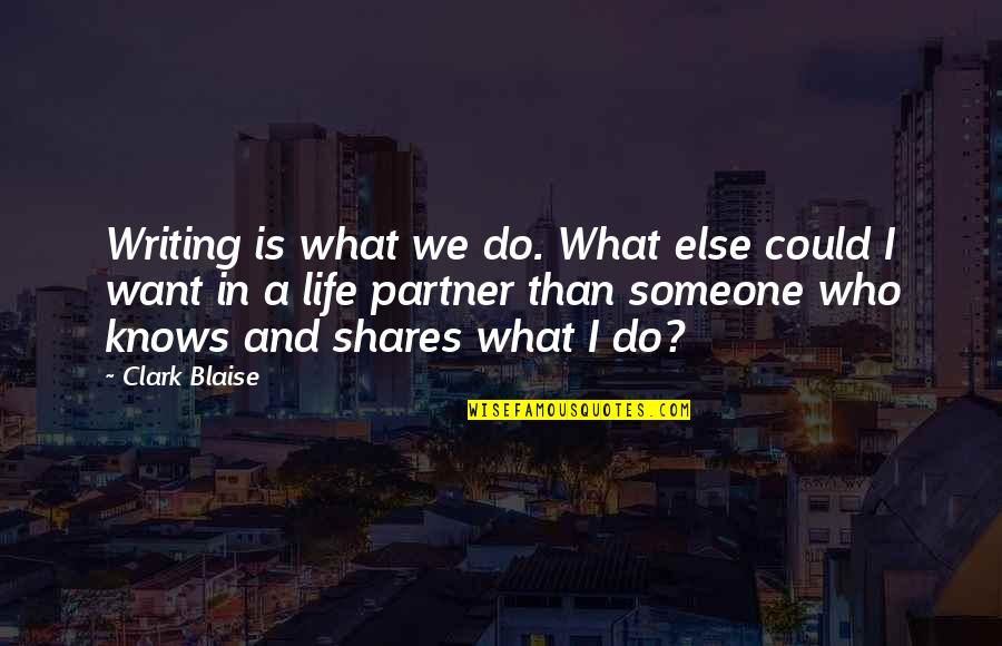 Partner In Life Quotes By Clark Blaise: Writing is what we do. What else could