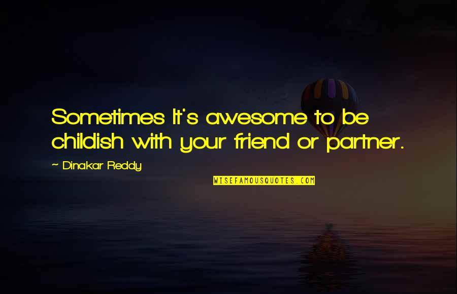 Partner In Life Quotes By Dinakar Reddy: Sometimes It's awesome to be childish with your